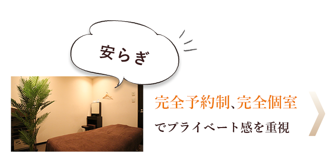 Reason 06 安らぎ 完全予約制、完全個室でプライベート感を重視